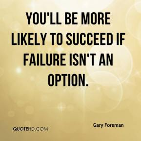 Gary Foreman - You'll be more likely to succeed if failure isn't an option.