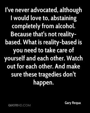 Gary Requa - I've never advocated, although I would love to, abstaining completely from alcohol. Because that's not reality-based. What is reality-based is you need to take care of yourself and each other. Watch out for each other. And make sure these tragedies don't happen.