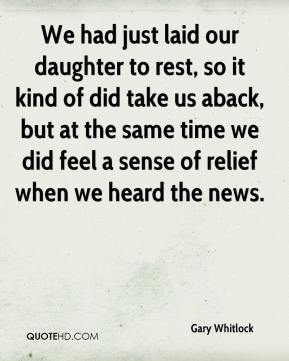 Gary Whitlock - We had just laid our daughter to rest, so it kind of did take us aback, but at the same time we did feel a sense of relief when we heard the news.
