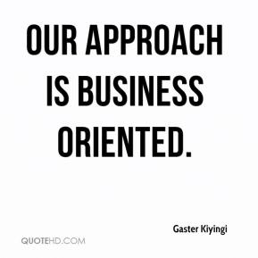 Gaster Kiyingi - Our approach is business oriented.
