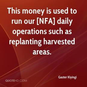 Gaster Kiyingi - This money is used to run our [NFA] daily operations such as replanting harvested areas.