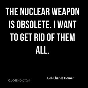 Gen Charles Horner - The nuclear weapon is obsolete. I want to get rid of them all.