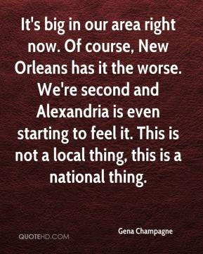 Gena Champagne - It's big in our area right now. Of course, New Orleans has it the worse. We're second and Alexandria is even starting to feel it. This is not a local thing, this is a national thing.