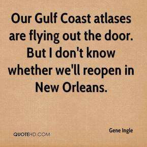 Gene Ingle - Our Gulf Coast atlases are flying out the door. But I don't know whether we'll reopen in New Orleans.