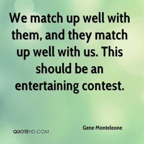 Gene Monteleone - We match up well with them, and they match up well with us. This should be an entertaining contest.