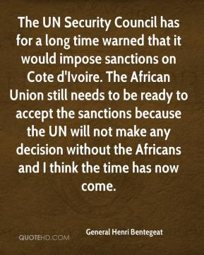 General Henri Bentegeat - The UN Security Council has for a long time warned that it would impose sanctions on Cote d'Ivoire. The African Union still needs to be ready to accept the sanctions because the UN will not make any decision without the Africans and I think the time has now come.