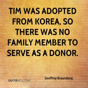 Geoffrey Braunsberg - Tim was adopted from Korea, so there was no family member to serve as a donor.