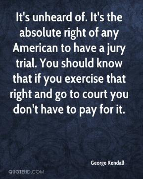 George Kendall - It's unheard of. It's the absolute right of any American to have a jury trial. You should know that if you exercise that right and go to court you don't have to pay for it.