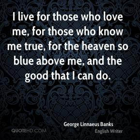 I live for those who love me, for those who know me true, for the heaven so blue above me, and the good that I can do.
