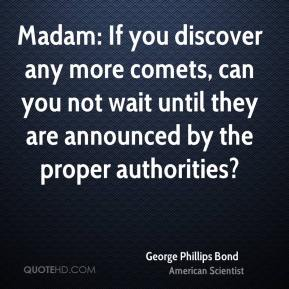 George Phillips Bond - Madam: If you discover any more comets, can you not wait until they are announced by the proper authorities?