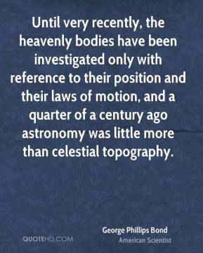 George Phillips Bond - Until very recently, the heavenly bodies have been investigated only with reference to their position and their laws of motion, and a quarter of a century ago astronomy was little more than celestial topography.