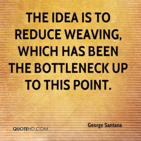 George Santana - The idea is to reduce weaving, which has been the bottleneck up to this point.