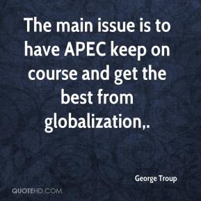 The main issue is to have APEC keep on course and get the best from globalization.