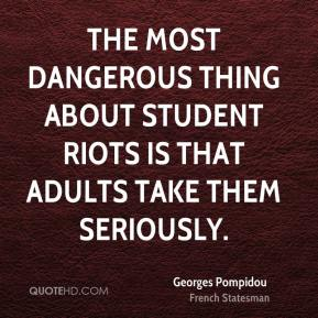 Georges Pompidou - The most dangerous thing about student riots is that adults take them seriously.