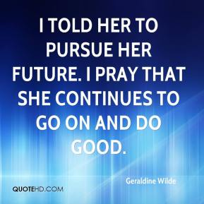 Geraldine Wilde - I told her to pursue her future. I pray that she continues to go on and do good.