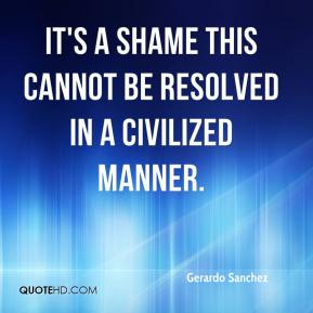 Gerardo Sanchez - It's a shame this cannot be resolved in a civilized manner.