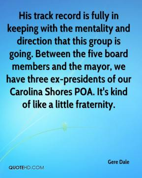 Gere Dale - His track record is fully in keeping with the mentality and direction that this group is going. Between the five board members and the mayor, we have three ex-presidents of our Carolina Shores POA. It's kind of like a little fraternity.