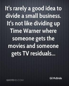 Gil McBride - It's rarely a good idea to divide a small business. It's not like dividing up Time Warner where someone gets the movies and someone gets TV residuals...