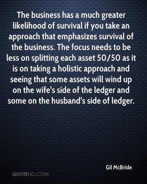Gil McBride - The business has a much greater likelihood of survival if you take an approach that emphasizes survival of the business. The focus needs to be less on splitting each asset 50/50 as it is on taking a holistic approach and seeing that some assets will wind up on the wife's side of the ledger and some on the husband's side of ledger.