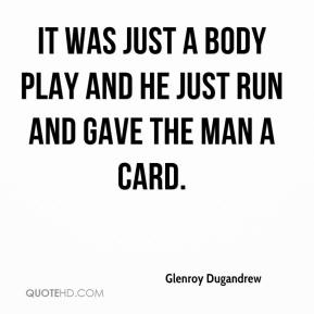 Glenroy Dugandrew - It was just a body play and he just run and gave the man a card.
