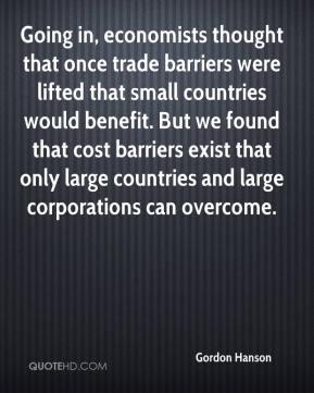 Gordon Hanson - Going in, economists thought that once trade barriers were lifted that small countries would benefit. But we found that cost barriers exist that only large countries and large corporations can overcome.