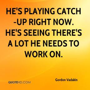 Gordon Vadakin - He's playing catch-up right now. He's seeing there's a lot he needs to work on.