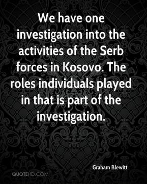 Graham Blewitt - We have one investigation into the activities of the Serb forces in Kosovo. The roles individuals played in that is part of the investigation.