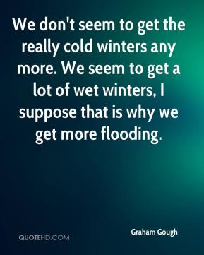 Graham Gough - We don't seem to get the really cold winters any more. We seem to get a lot of wet winters, I suppose that is why we get more flooding.