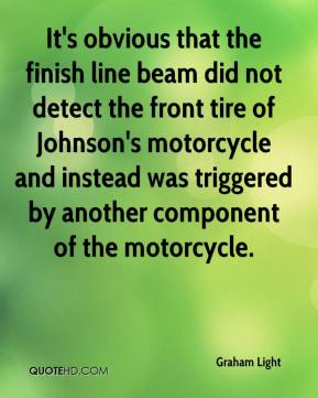 Graham Light - It's obvious that the finish line beam did not detect the front tire of Johnson's motorcycle and instead was triggered by another component of the motorcycle.
