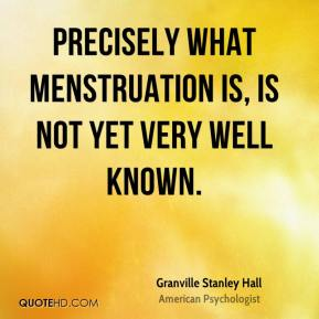 Granville Stanley Hall - Precisely what menstruation is, is not yet very well known.
