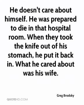 Greg Brodsky - He doesn't care about himself. He was prepared to die in that hospital room. When they took the knife out of his stomach, he put it back in. What he cared about was his wife.