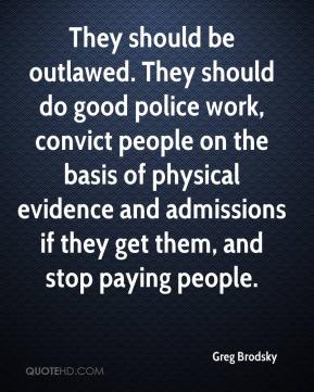 Greg Brodsky - They should be outlawed. They should do good police work, convict people on the basis of physical evidence and admissions if they get them, and stop paying people.
