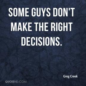 Greg Creek - Some guys don't make the right decisions.