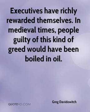 Greg Davidowitch - Executives have richly rewarded themselves. In medieval times, people guilty of this kind of greed would have been boiled in oil.