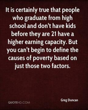 It is certainly true that people who graduate from high school and don't have kids before they are 21 have a higher earning capacity. But you can't begin to define the causes of poverty based on just those two factors.