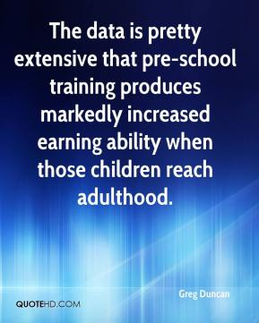 Greg Duncan - The data is pretty extensive that pre-school training produces markedly increased earning ability when those children reach adulthood.