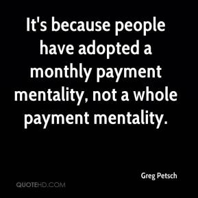 Greg Petsch - It's because people have adopted a monthly payment mentality, not a whole payment mentality.