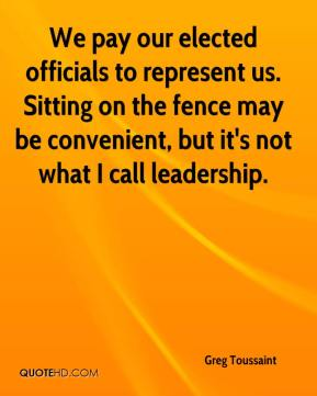 Greg Toussaint - We pay our elected officials to represent us. Sitting on the fence may be convenient, but it's not what I call leadership.
