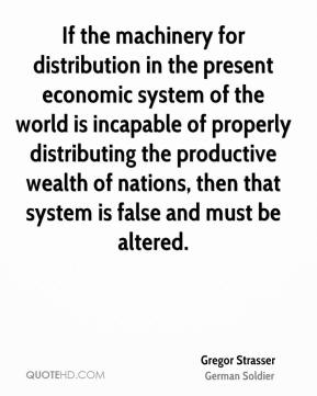 Gregor Strasser - If the machinery for distribution in the present economic system of the world is incapable of properly distributing the productive wealth of nations, then that system is false and must be altered.