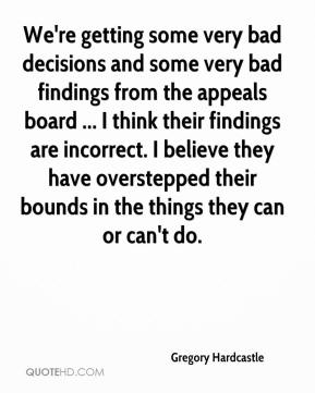 Gregory Hardcastle - We're getting some very bad decisions and some very bad findings from the appeals board ... I think their findings are incorrect. I believe they have overstepped their bounds in the things they can or can't do.