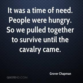 Grover Chapman - It was a time of need. People were hungry. So we pulled together to survive until the cavalry came.