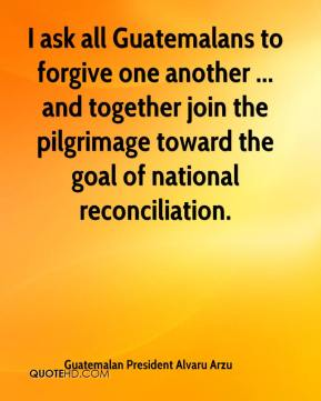 I ask all Guatemalans to forgive one another ... and together join the pilgrimage toward the goal of national reconciliation.