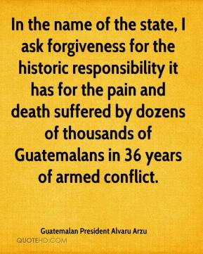 In the name of the state, I ask forgiveness for the historic responsibility it has for the pain and death suffered by dozens of thousands of Guatemalans in 36 years of armed conflict.