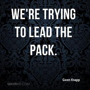 Gwen Knapp - We're trying to lead the pack.