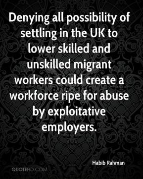 Habib Rahman - Denying all possibility of settling in the UK to lower skilled and unskilled migrant workers could create a workforce ripe for abuse by exploitative employers.
