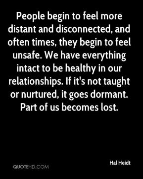 Hal Heidt - People begin to feel more distant and disconnected, and often times, they begin to feel unsafe. We have everything intact to be healthy in our relationships. If it's not taught or nurtured, it goes dormant. Part of us becomes lost.