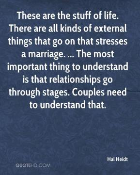 Hal Heidt - These are the stuff of life. There are all kinds of external things that go on that stresses a marriage. ... The most important thing to understand is that relationships go through stages. Couples need to understand that.