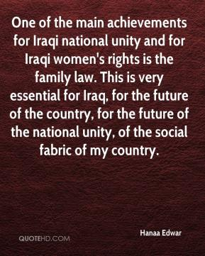 Hanaa Edwar - One of the main achievements for Iraqi national unity and for Iraqi women's rights is the family law. This is very essential for Iraq, for the future of the country, for the future of the national unity, of the social fabric of my country.