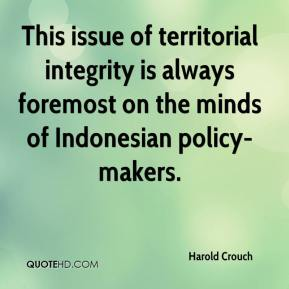 Harold Crouch - This issue of territorial integrity is always foremost on the minds of Indonesian policy-makers.