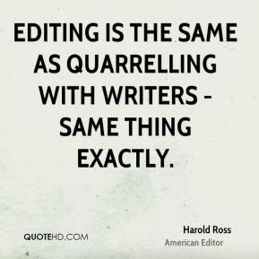 Harold Ross - Editing is the same as quarrelling with writers - same thing exactly.